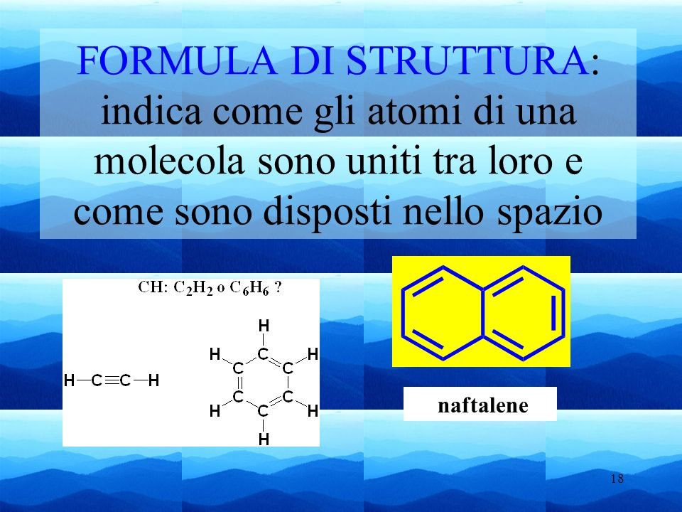 18 FORMULA DI STRUTTURA: indica come gli atomi di una molecola sono uniti tra loro e come sono disposti nello spazio naftalene