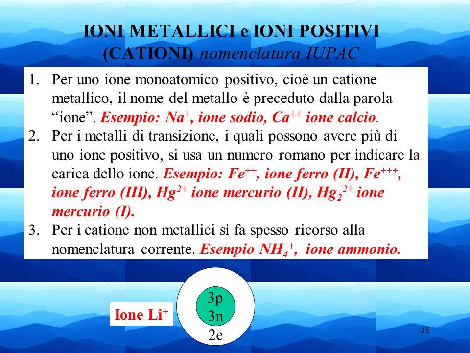 38 2e IONI METALLICI e IONI POSITIVI (CATIONI) nomenclatura IUPAC 1.Per uno ione monoatomico positivo, cioè un catione metallico, il nome del metallo