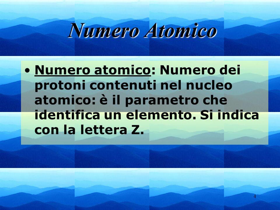 4 Numero atomico: Numero dei protoni contenuti nel nucleo atomico: è il parametro che identifica un elemento. Si indica con la lettera Z. Numero Atomi