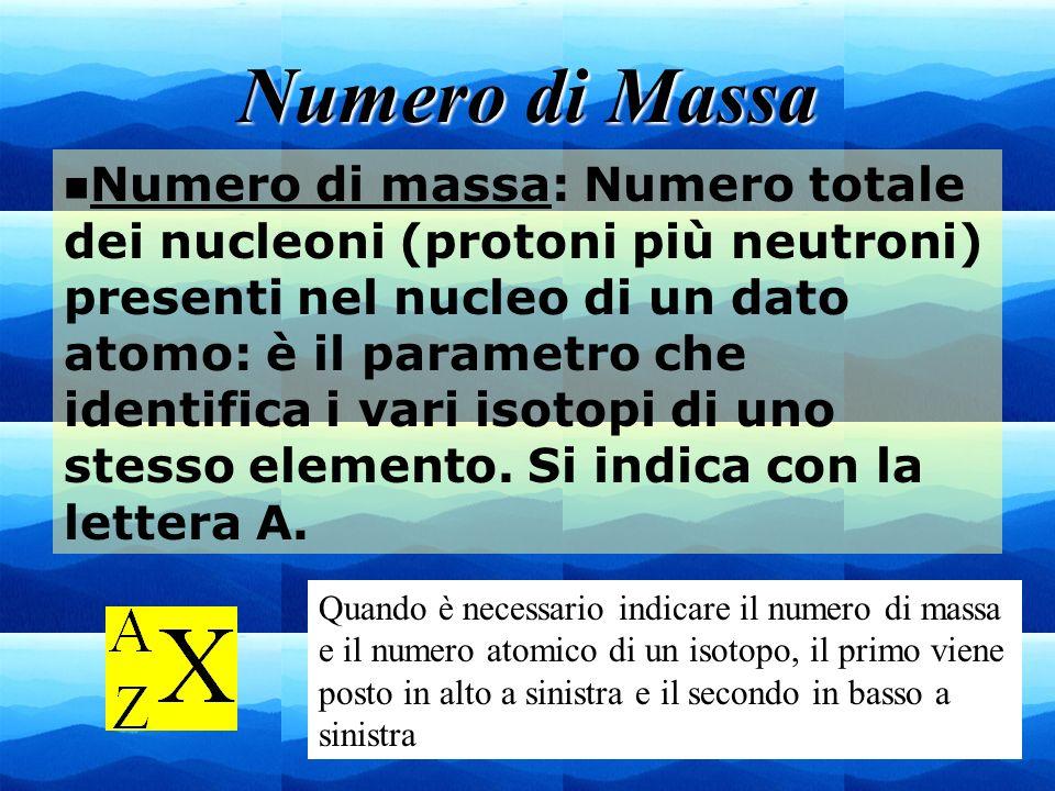 5 Numero di Massa n Numero di massa: Numero totale dei nucleoni (protoni più neutroni) presenti nel nucleo di un dato atomo: è il parametro che identi