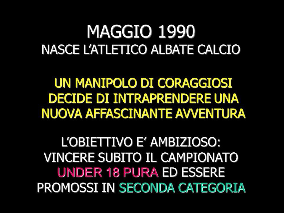 MAGGIO 1990 NASCE LATLETICO ALBATE CALCIO UN MANIPOLO DI CORAGGIOSI DECIDE DI INTRAPRENDERE UNA NUOVA AFFASCINANTE AVVENTURA LOBIETTIVO E AMBIZIOSO: VINCERE SUBITO IL CAMPIONATO UNDER 18 PURA ED ESSERE PROMOSSI IN SECONDA CATEGORIA