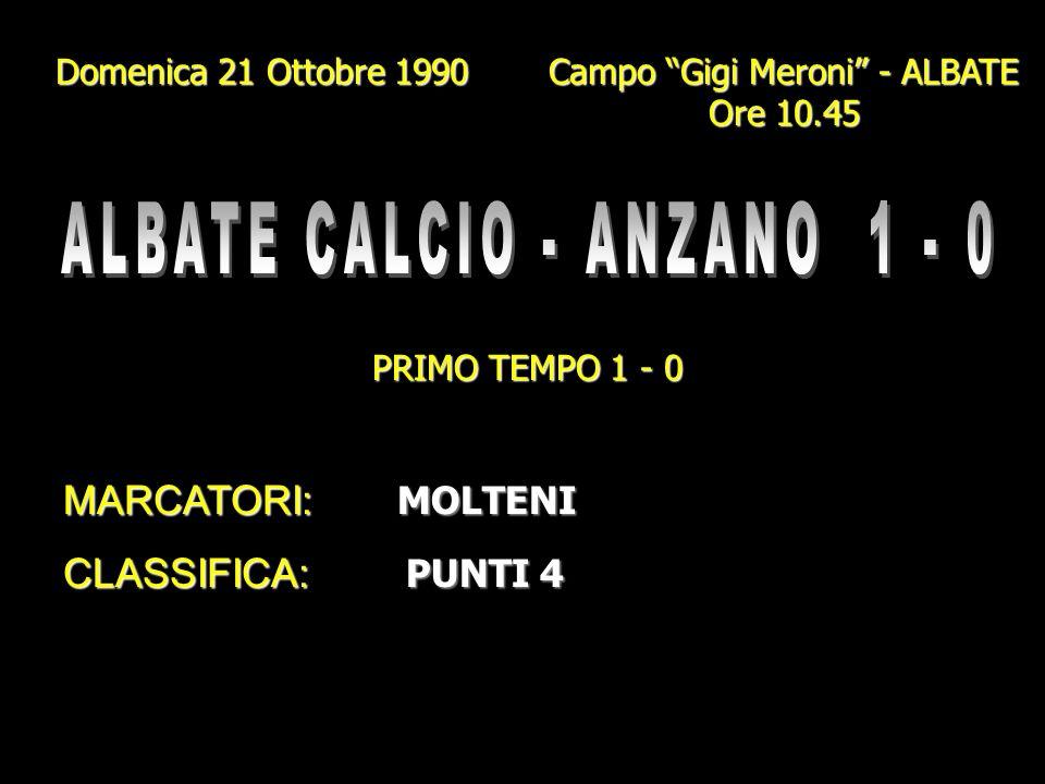 Domenica 21 Ottobre 1990 Campo Gigi Meroni - ALBATE Ore 10.45 PRIMO TEMPO 1 - 0 MARCATORI: MOLTENI CLASSIFICA: PUNTI 4