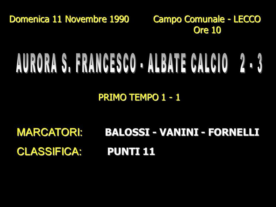 Domenica 4 Novembre 1990 Campo Gigi Meroni - ALBATE Ore 10.45 PRIMO TEMPO 2 - 1 MARCATORI: BETTI - GENAZZINI I. (2 Rig.) BALOSSI BALOSSI CLASSIFICA: P