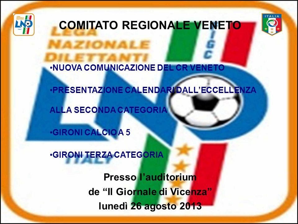 COMITATO REGIONALE VENETO NUOVA COMUNICAZIONE DEL CR VENETO PRESENTAZIONE CALENDARI DALLECCELLENZA ALLA SECONDA CATEGORIA GIRONI CALCIO A 5 GIRONI TERZA CATEGORIA Presso lauditorium de Il Giornale di Vicenza lunedì 26 agosto 2013