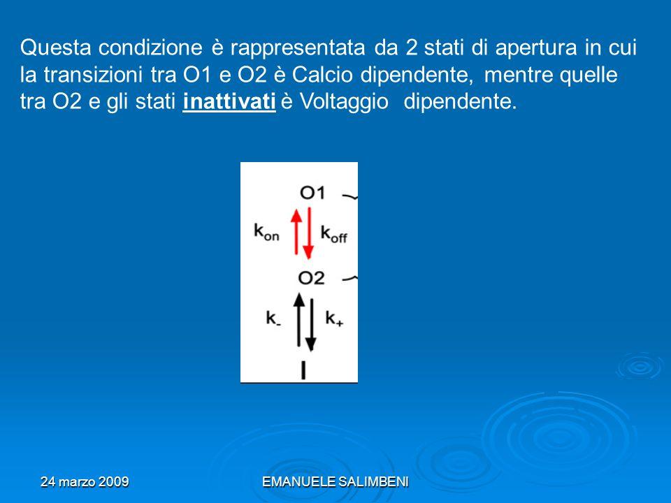 24 marzo 2009EMANUELE SALIMBENI Questa condizione è rappresentata da 2 stati di apertura in cui la transizioni tra O1 e O2 è Calcio dipendente, mentre quelle tra O2 e gli stati inattivati è Voltaggio dipendente.