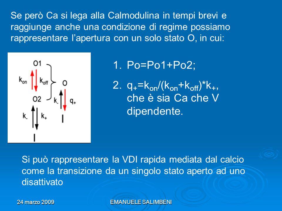 24 marzo 2009EMANUELE SALIMBENI Se però Ca si lega alla Calmodulina in tempi brevi e raggiunge anche una condizione di regime possiamo rappresentare lapertura con un solo stato O, in cui: 1.Po=Po1+Po2; 2.q + =k on /(k on +k off )*k +, che è sia Ca che V dipendente.