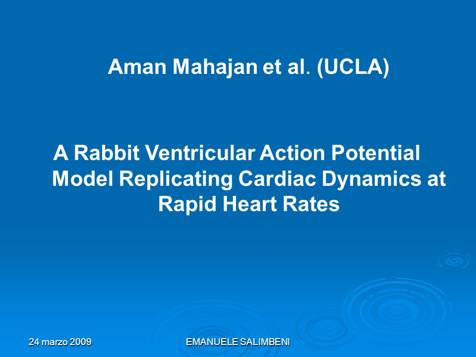 24 marzo 2009EMANUELE SALIMBENI A Rabbit Ventricular Action Potential Model Replicating Cardiac Dynamics at Rapid Heart Rates Aman Mahajan et al.