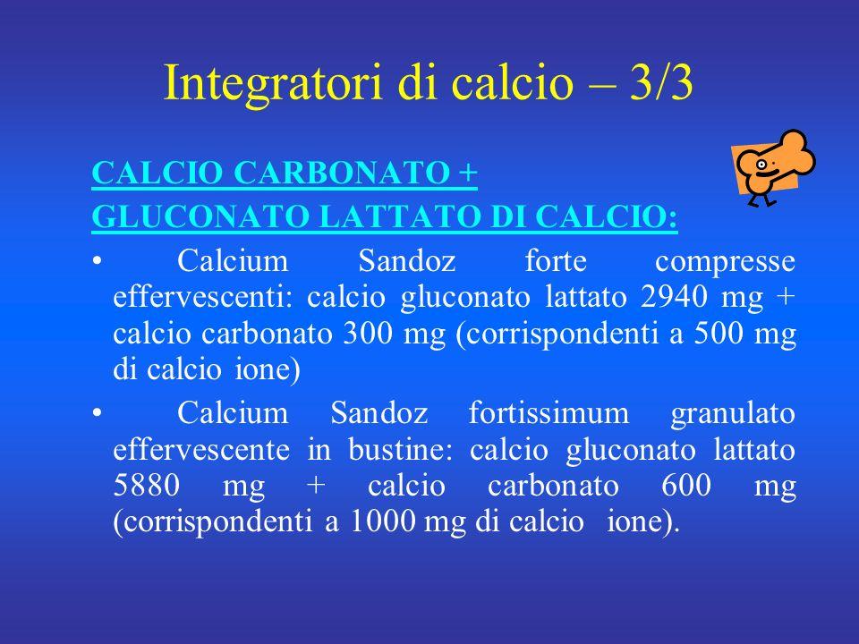 Integratori di calcio – 3/3 CALCIO CARBONATO + GLUCONATO LATTATO DI CALCIO: Calcium Sandoz forte compresse effervescenti: calcio gluconato lattato 2940 mg + calcio carbonato 300 mg (corrispondenti a 500 mg di calcio ione) Calcium Sandoz fortissimum granulato effervescente in bustine: calcio gluconato lattato 5880 mg + calcio carbonato 600 mg (corrispondenti a 1000 mg di calcioione).