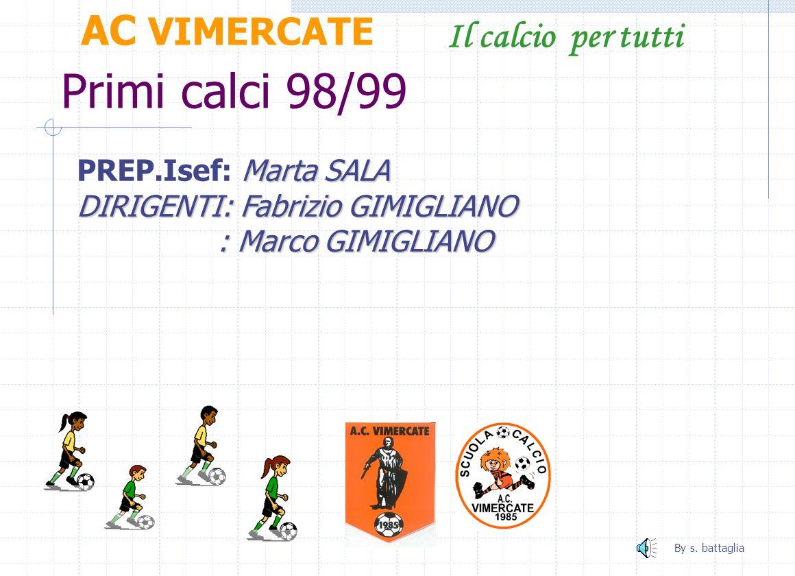 Primi calci 97 AC VIMERCATE Il calcio per tutti Luciano MAGNI ALLENATORE: Luciano MAGNI Marta SALA RESPONSABILE Isef: Marta SALA By s. battaglia