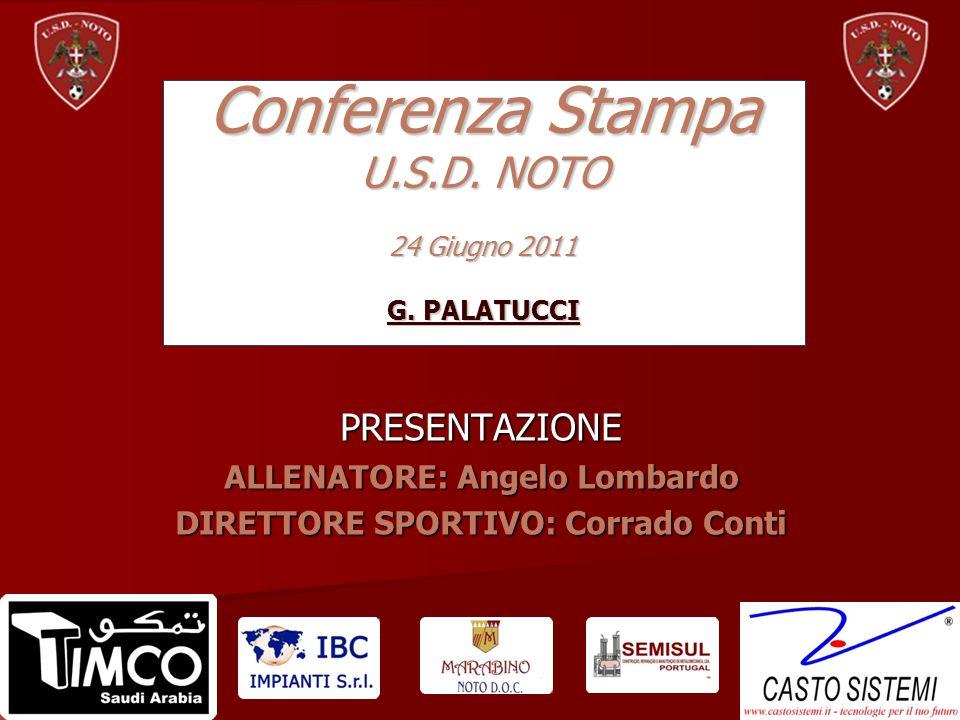 PRESENTAZIONE ALLENATORE: Angelo Lombardo DIRETTORE SPORTIVO: Corrado Conti Conferenza Stampa U.S.D. NOTO 24 Giugno 2011 G. PALATUCCI