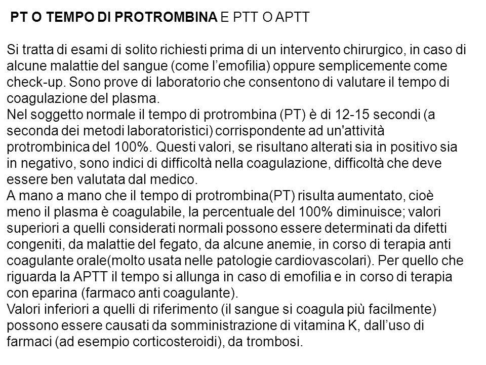 PT O TEMPO DI PROTROMBINA E PTT O APTT Si tratta di esami di solito richiesti prima di un intervento chirurgico, in caso di alcune malattie del sangue (come lemofilia) oppure semplicemente come check-up.