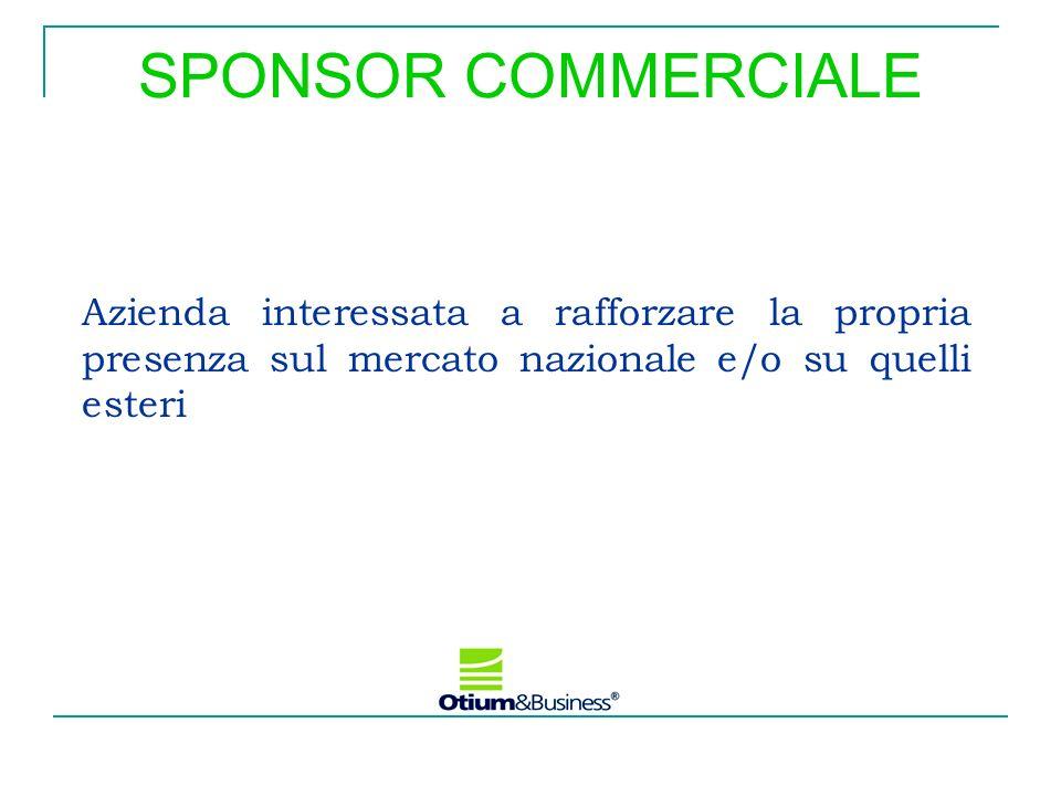 SPONSOR COMMERCIALE Azienda interessata a rafforzare la propria presenza sul mercato nazionale e/o su quelli esteri