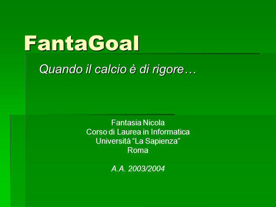 FantaGoal Quando il calcio è di rigore… Fantasia Nicola Corso di Laurea in Informatica Università La Sapienza Roma A.A.