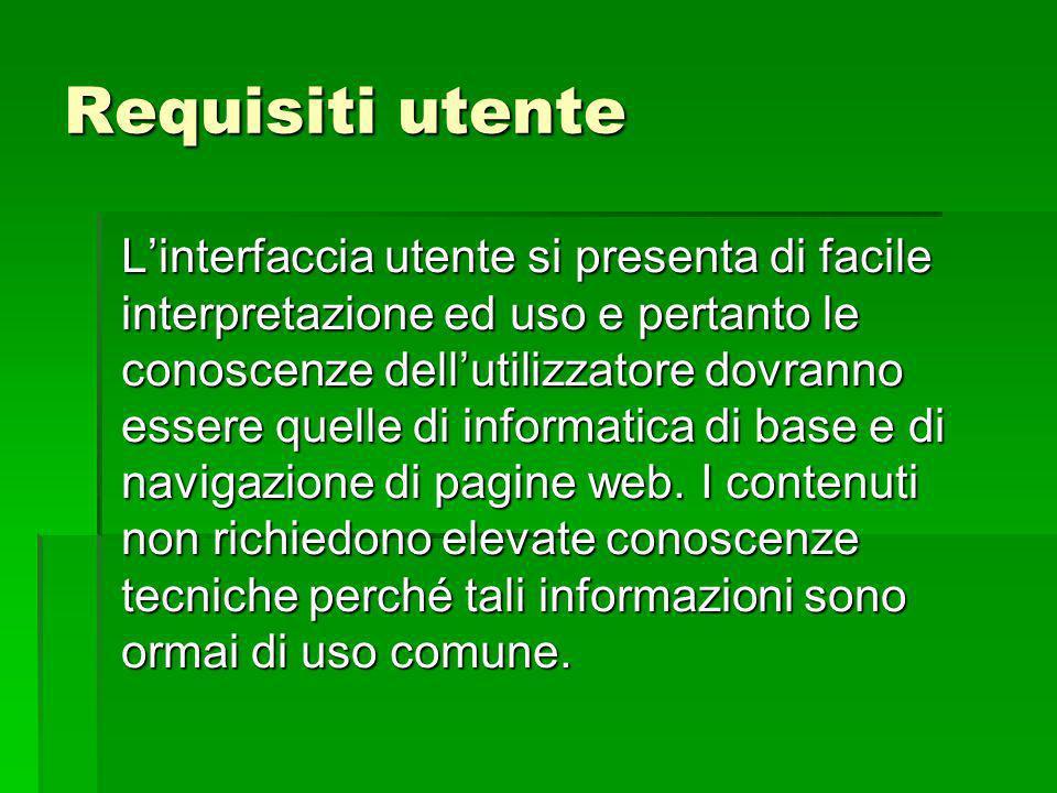 Requisiti utente Linterfaccia utente si presenta di facile interpretazione ed uso e pertanto le conoscenze dellutilizzatore dovranno essere quelle di informatica di base e di navigazione di pagine web.