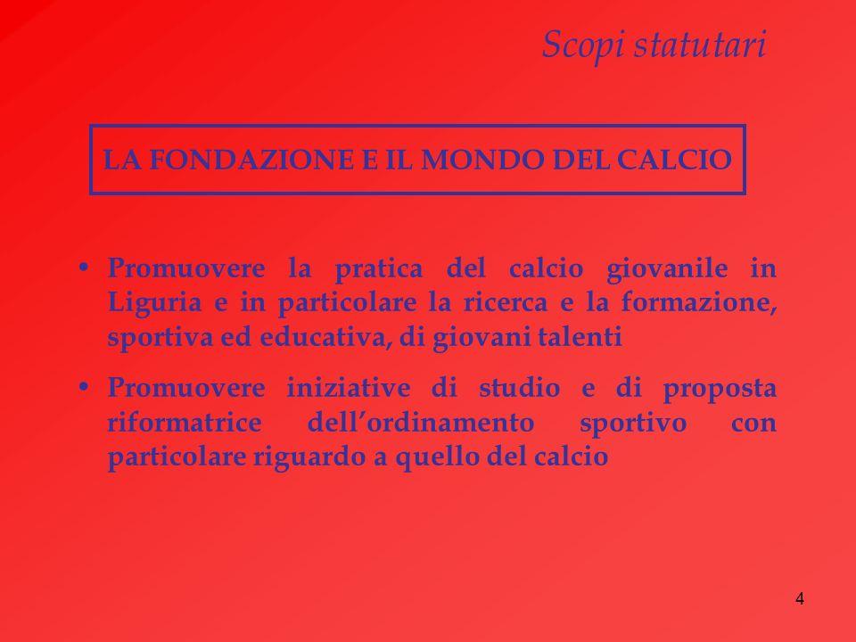 4 LA FONDAZIONE E IL MONDO DEL CALCIO Promuovere la pratica del calcio giovanile in Liguria e in particolare la ricerca e la formazione, sportiva ed e