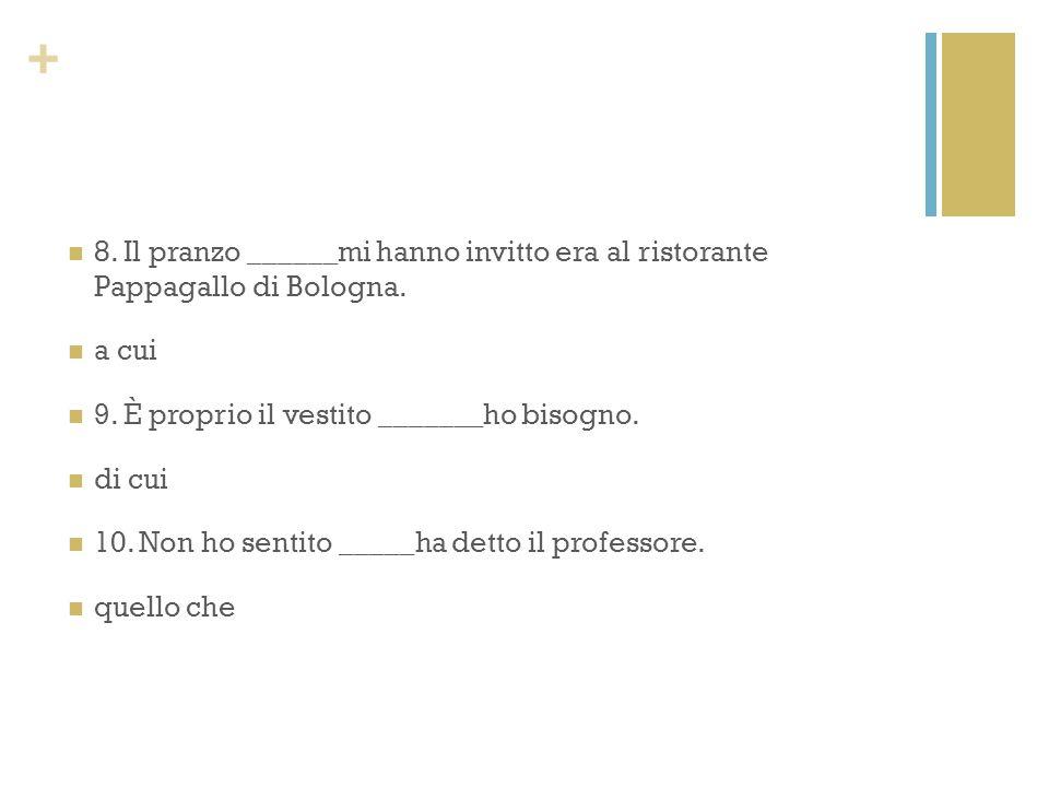 + 8. Il pranzo ______mi hanno invitto era al ristorante Pappagallo di Bologna. a cui 9. È proprio il vestito _______ho bisogno. di cui 10. Non ho sent