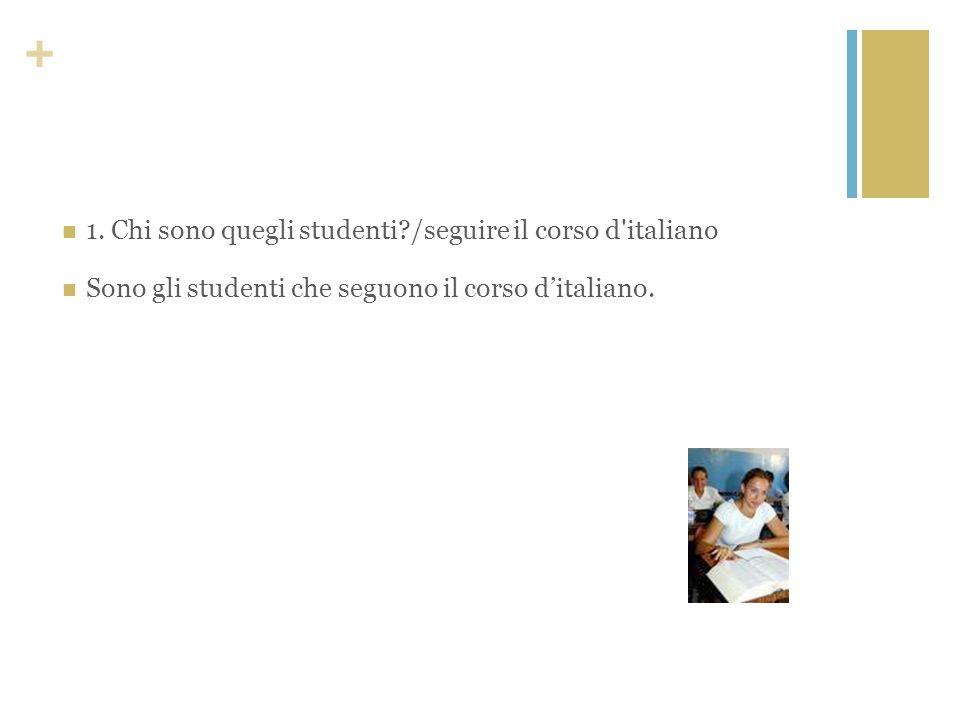 + 1. Chi sono quegli studenti?/seguire il corso d'italiano Sono gli studenti che seguono il corso ditaliano.