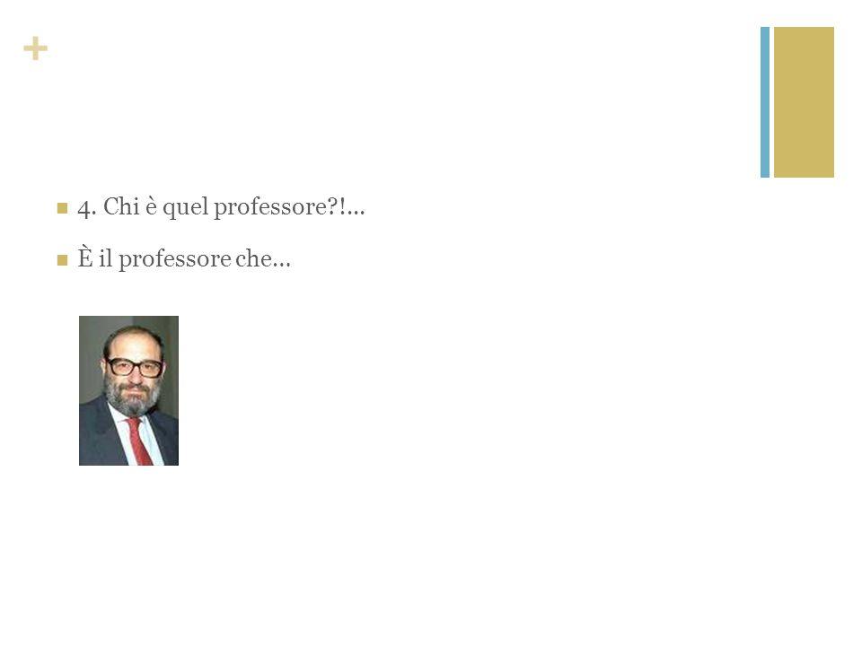 + 4. Chi è quel professore?!... È il professore che…