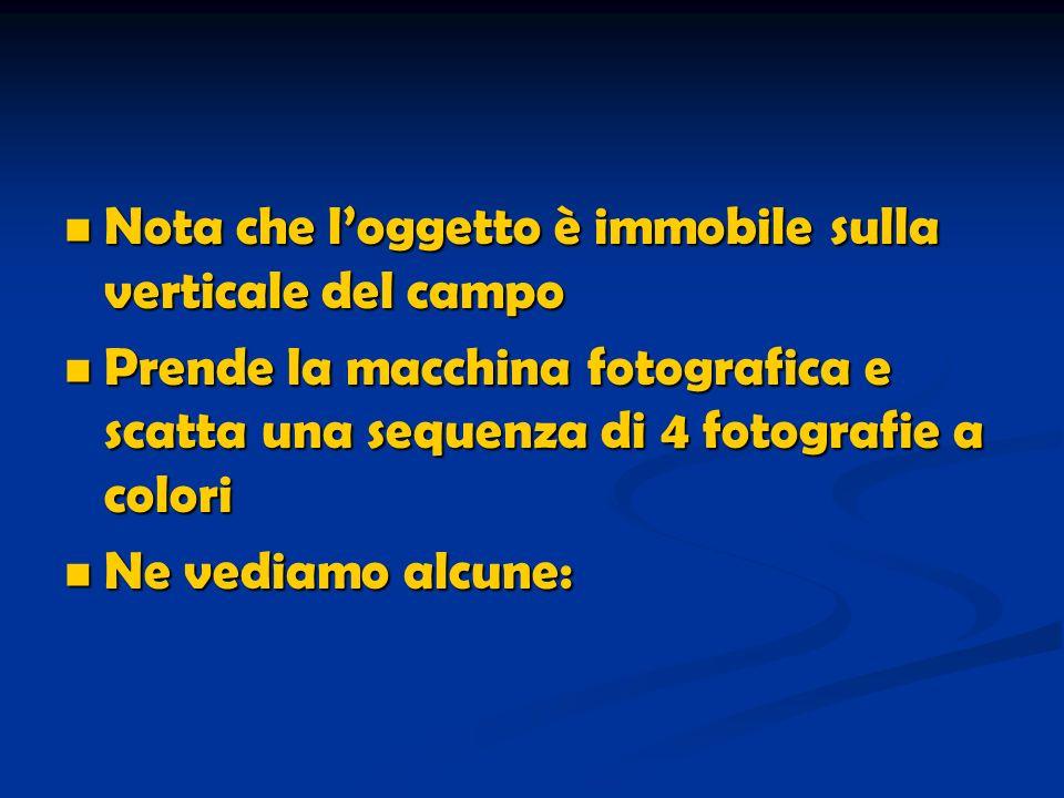Nota che loggetto è immobile sulla verticale del campo Nota che loggetto è immobile sulla verticale del campo Prende la macchina fotografica e scatta una sequenza di 4 fotografie a colori Prende la macchina fotografica e scatta una sequenza di 4 fotografie a colori Ne vediamo alcune: Ne vediamo alcune: