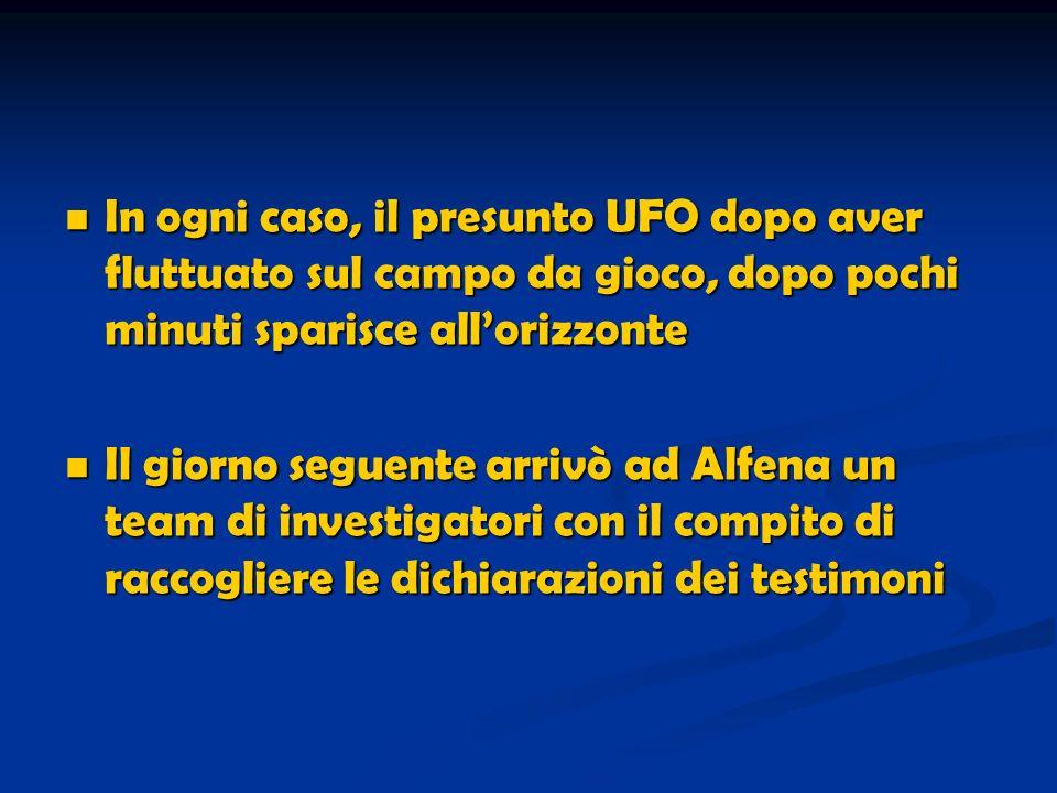 In ogni caso, il presunto UFO dopo aver fluttuato sul campo da gioco, dopo pochi minuti sparisce allorizzonte In ogni caso, il presunto UFO dopo aver fluttuato sul campo da gioco, dopo pochi minuti sparisce allorizzonte Il giorno seguente arrivò ad Alfena un team di investigatori con il compito di raccogliere le dichiarazioni dei testimoni Il giorno seguente arrivò ad Alfena un team di investigatori con il compito di raccogliere le dichiarazioni dei testimoni