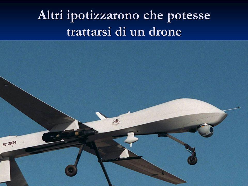 Altri ipotizzarono che potesse trattarsi di un drone
