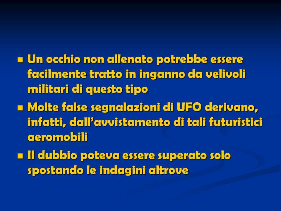 Un occhio non allenato potrebbe essere facilmente tratto in inganno da velivoli militari di questo tipo Un occhio non allenato potrebbe essere facilmente tratto in inganno da velivoli militari di questo tipo Molte false segnalazioni di UFO derivano, infatti, dallavvistamento di tali futuristici aeromobili Molte false segnalazioni di UFO derivano, infatti, dallavvistamento di tali futuristici aeromobili Il dubbio poteva essere superato solo spostando le indagini altrove Il dubbio poteva essere superato solo spostando le indagini altrove