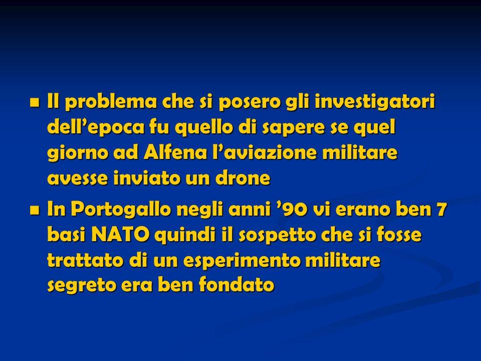 Il problema che si posero gli investigatori dellepoca fu quello di sapere se quel giorno ad Alfena laviazione militare avesse inviato un drone Il problema che si posero gli investigatori dellepoca fu quello di sapere se quel giorno ad Alfena laviazione militare avesse inviato un drone In Portogallo negli anni 90 vi erano ben 7 basi NATO quindi il sospetto che si fosse trattato di un esperimento militare segreto era ben fondato In Portogallo negli anni 90 vi erano ben 7 basi NATO quindi il sospetto che si fosse trattato di un esperimento militare segreto era ben fondato