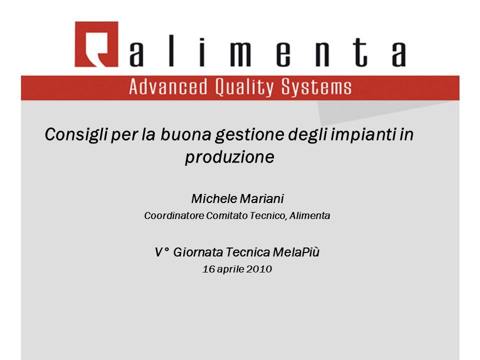 Consigli per la buona gestione degli impianti in produzione Michele Mariani Coordinatore Comitato Tecnico, Alimenta V° Giornata Tecnica MelaPiù 16 apr