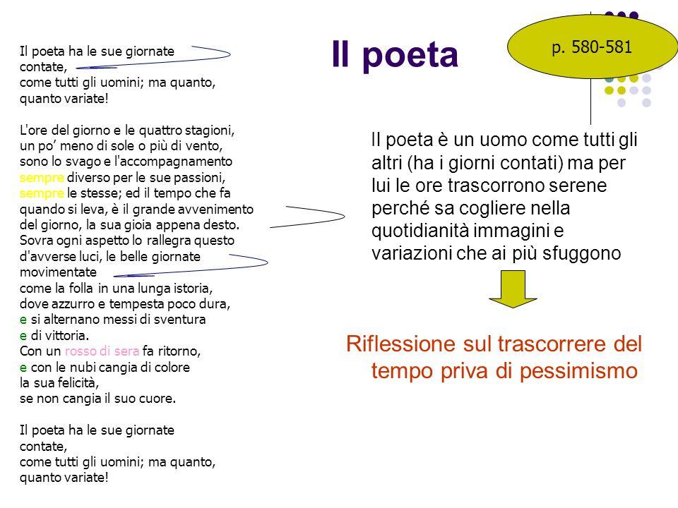 Il poeta Il poeta è un uomo come tutti gli altri (ha i giorni contati) ma per lui le ore trascorrono serene perché sa cogliere nella quotidianità imma