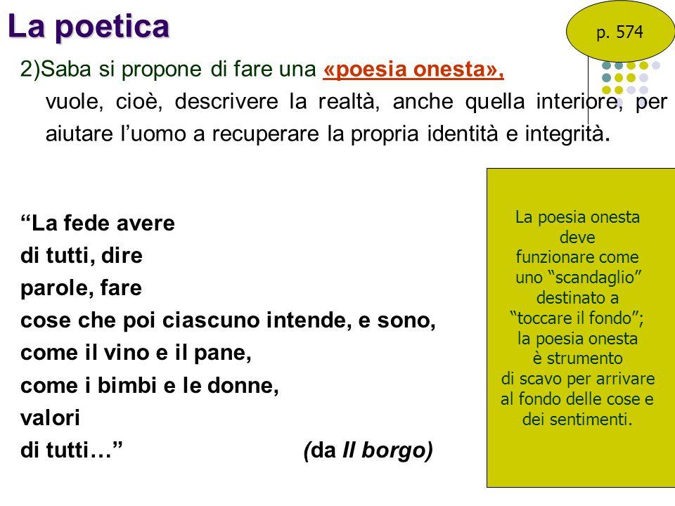 La poetica 2)Saba si propone di fare una «poesia onesta», vuole, cioè, descrivere la realtà, anche quella interiore, per aiutare luomo a recuperare la