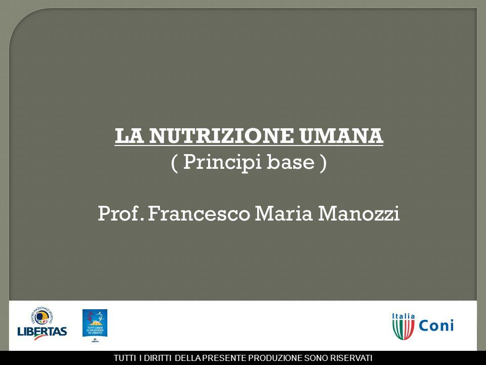 LA NUTRIZIONE UMANA ( Principi base ) Prof. Francesco Maria Manozzi TUTTI I DIRITTI DELLA PRESENTE PRODUZIONE SONO RISERVATI