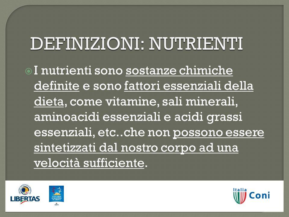 DEFINIZIONI: NUTRIENTI I nutrienti sono sostanze chimiche definite e sono fattori essenziali della dieta, come vitamine, sali minerali, aminoacidi ess