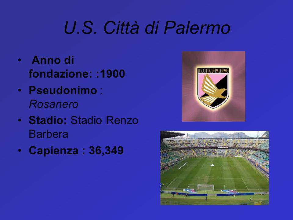 U.S. Città di Palermo Anno di fondazione: :1900 Pseudonimo : Rosanero Stadio: Stadio Renzo Barbera Capienza : 36,349