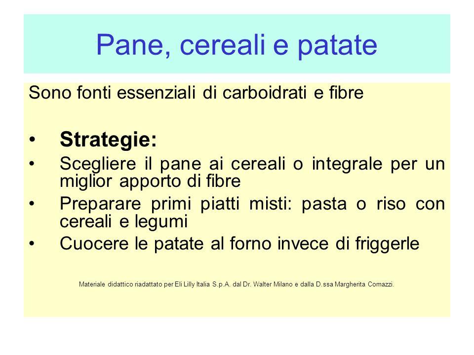 Pane, cereali e patate Sono fonti essenziali di carboidrati e fibre Strategie: Scegliere il pane ai cereali o integrale per un miglior apporto di fibr