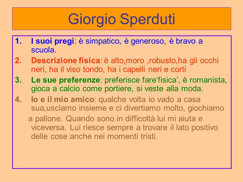 Giorgio Sperduti 1.I suoi pregi: è simpatico, è generoso, è bravo a scuola. 2.Descrizione fisica: è alto,moro,robusto,ha gli occhi neri, ha il viso to