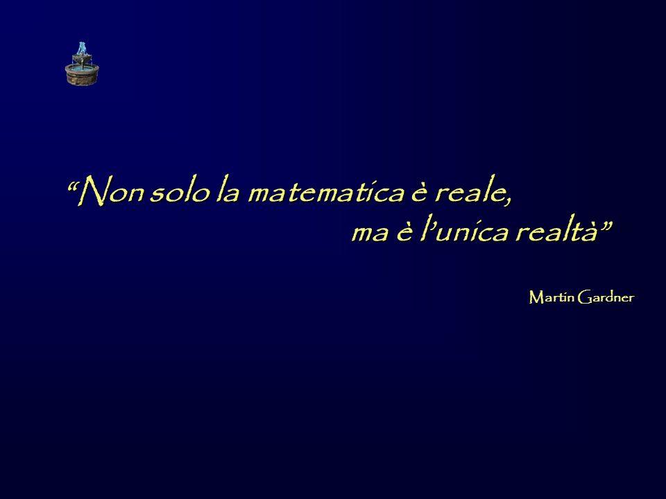 Non solo la matematica è reale, ma è lunica realtà Martin Gardner