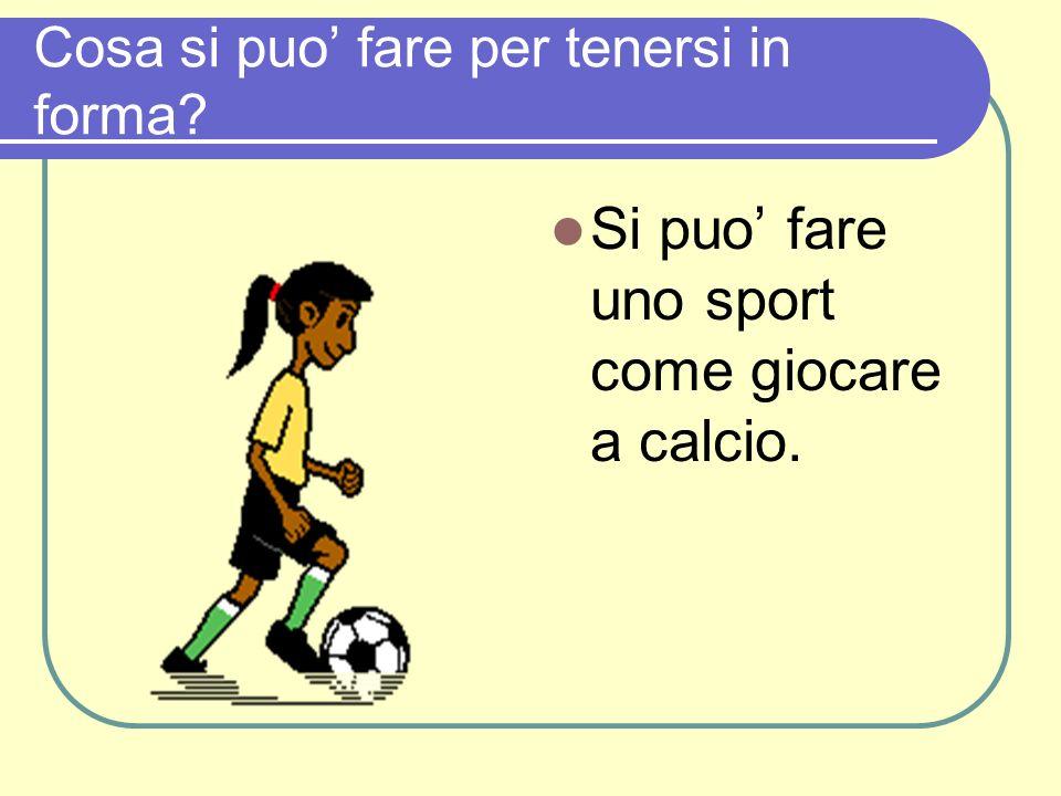 Cosa si puo fare per tenersi in forma? Si puo fare uno sport come giocare a calcio.