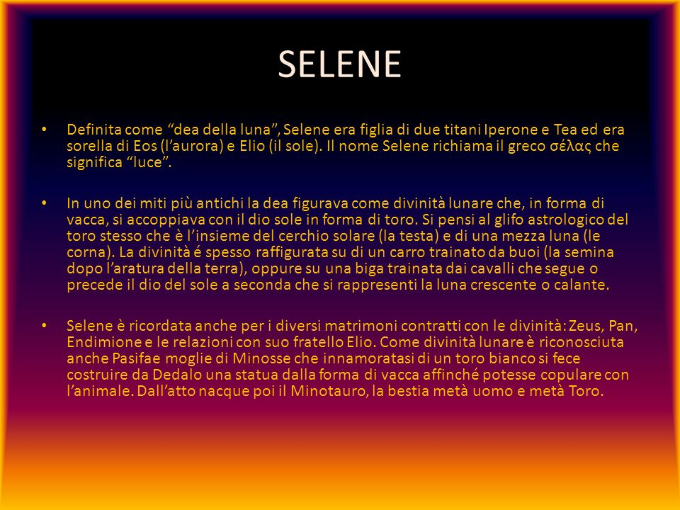 SELENE Definita come dea della luna, Selene era figlia di due titani Iperone e Tea ed era sorella di Eos (laurora) e Elio (il sole). Il nome Selene ri