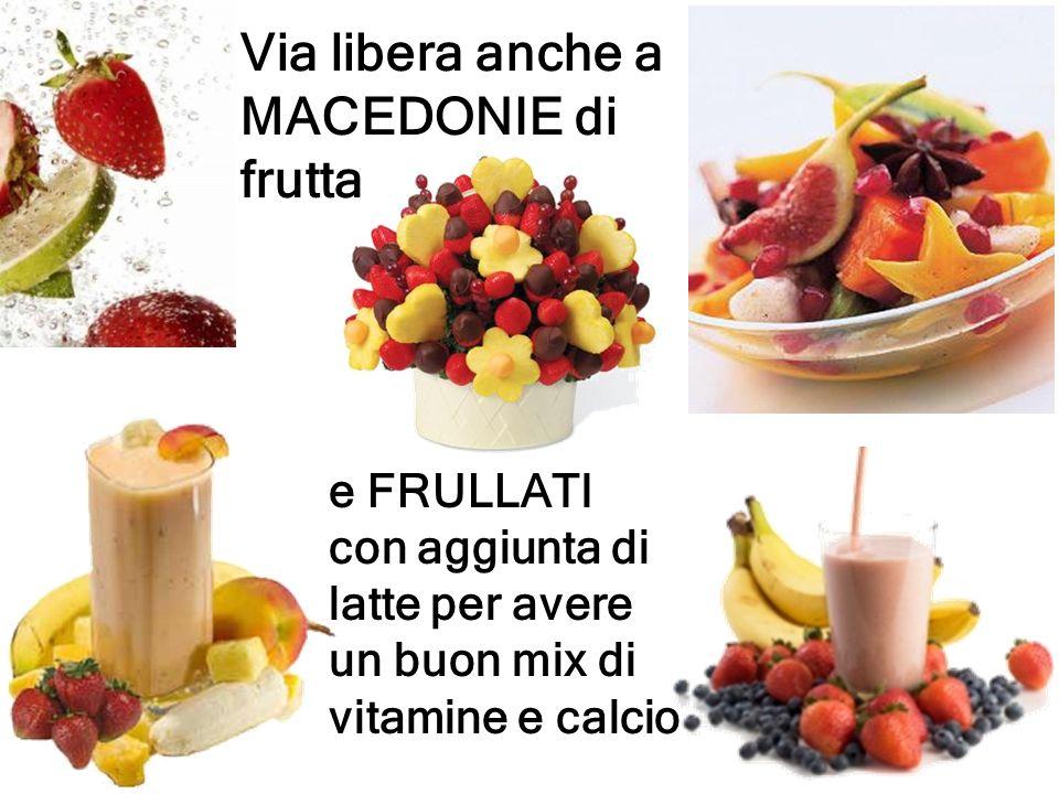 Via libera anche a MACEDONIE di frutta e FRULLATI con aggiunta di latte per avere un buon mix di vitamine e calcio