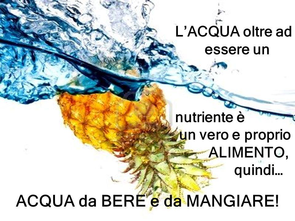 LACQUA oltre ad essere un nutriente è un vero e proprio ALIMENTO, quindi… ACQUA da BERE e da MANGIARE!