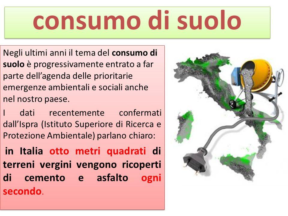 consumo di suolo Negli ultimi anni il tema del consumo di suolo è progressivamente entrato a far parte dellagenda delle prioritarie emergenze ambientali e sociali anche nel nostro paese.