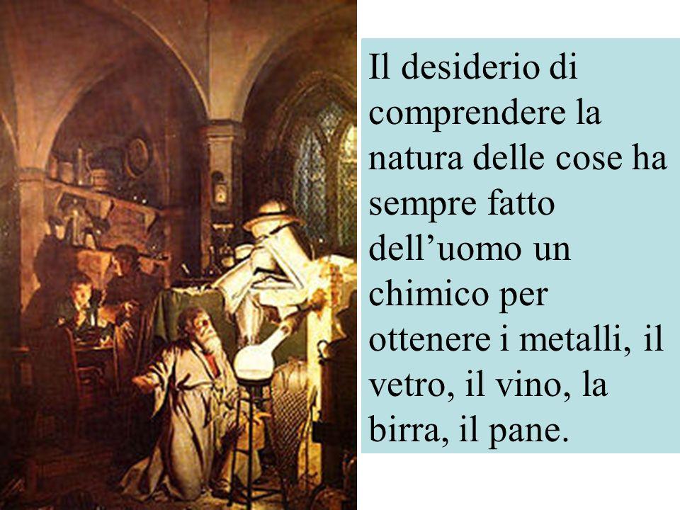 Il desiderio di comprendere la natura delle cose ha sempre fatto delluomo un chimico per ottenere i metalli, il vetro, il vino, la birra, il pane.