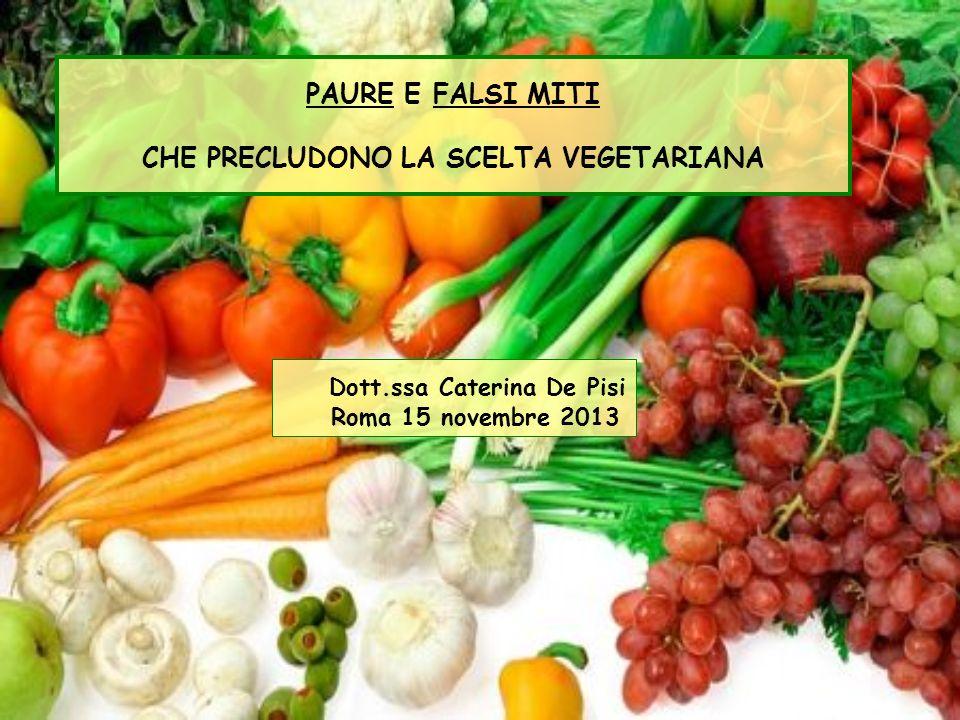 Dott.ssa Caterina De Pisi Roma 15 novembre 2013 PAURE E FALSI MITI CHE PRECLUDONO LA SCELTA VEGETARIANA