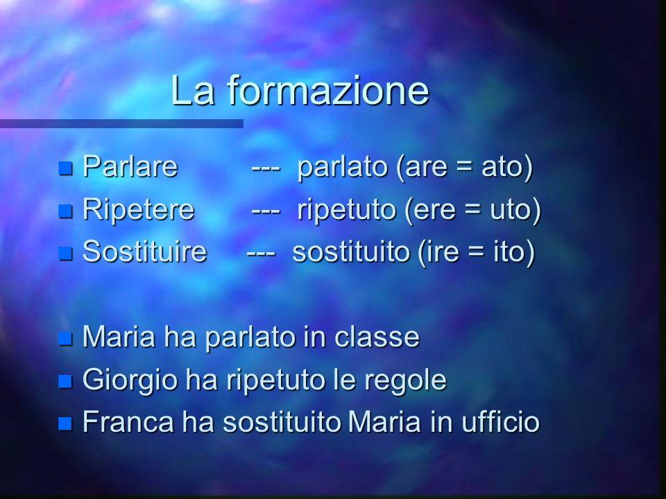 La formazione n Parlare --- parlato (are = ato) n Ripetere --- ripetuto (ere = uto) n Sostituire --- sostituito (ire = ito) n Maria ha parlato in clas