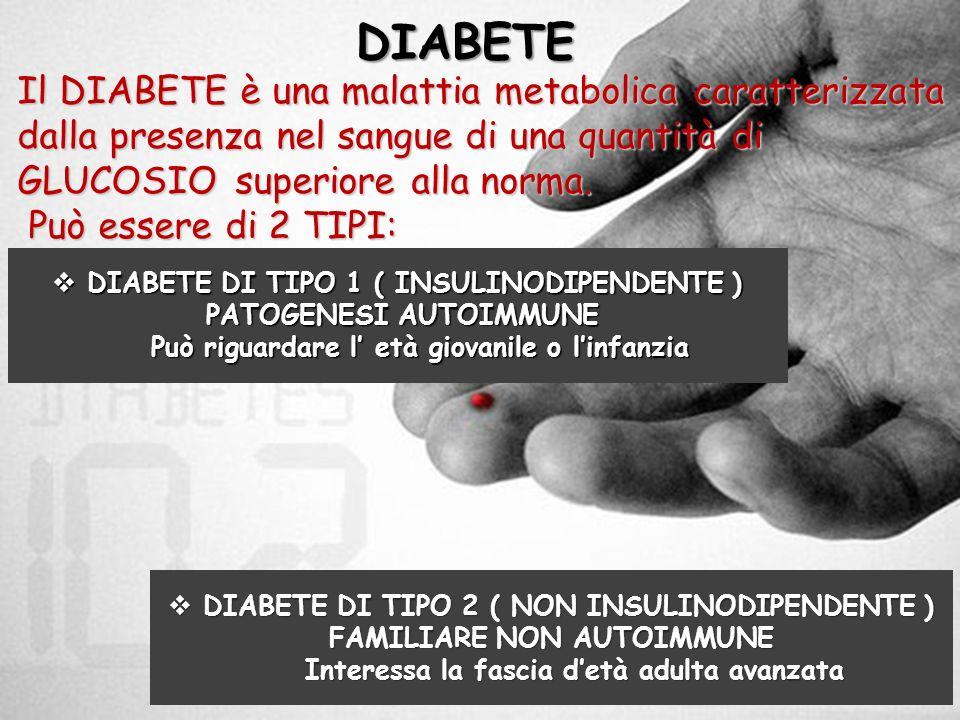 DIABETE Il DIABETE è una malattia metabolica caratterizzata dalla presenza nel sangue di una quantità di GLUCOSIO superiore alla norma. Può essere di