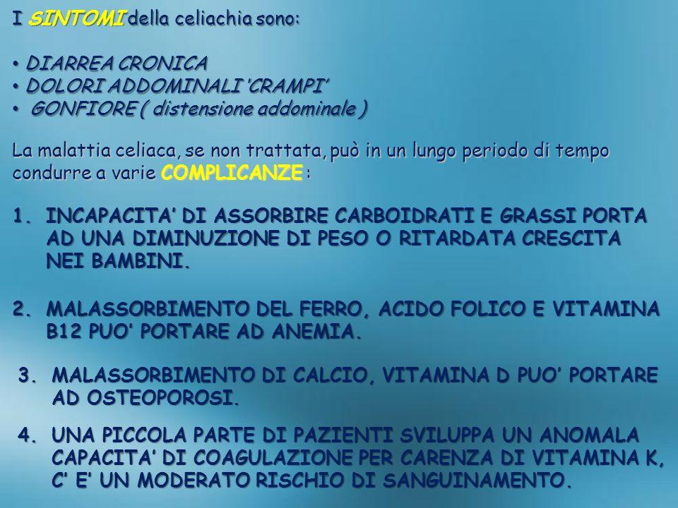 I SINTOMI della celiachia sono: DIARREA CRONICA DIARREA CRONICA DOLORI ADDOMINALI CRAMPI DOLORI ADDOMINALI CRAMPI GONFIORE ( distensione addominale )