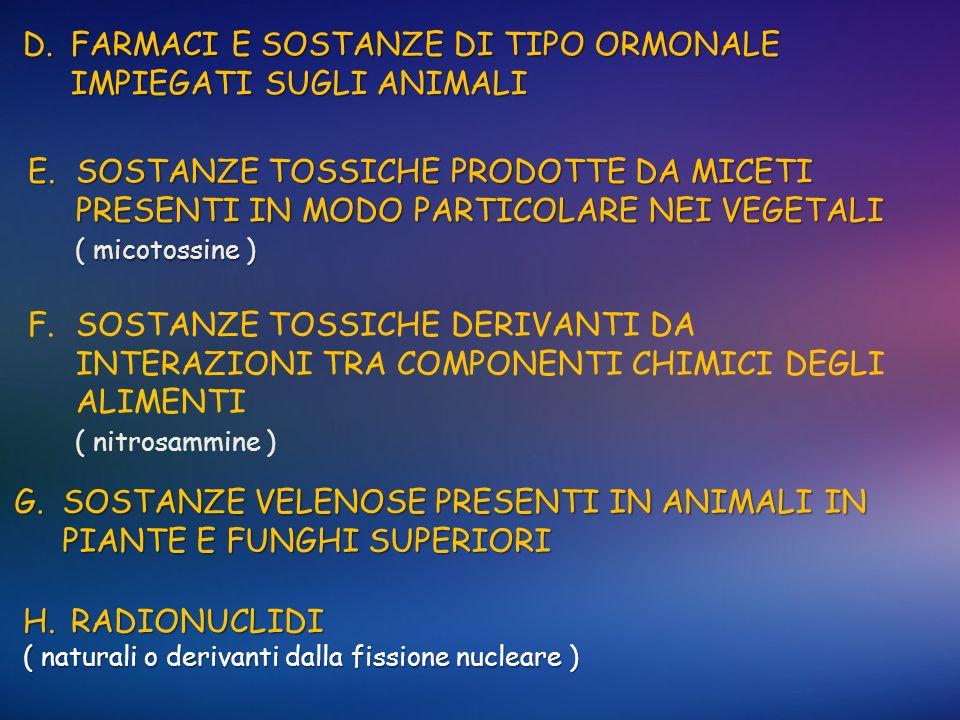 D.FARMACI E SOSTANZE DI TIPO ORMONALE IMPIEGATI SUGLI ANIMALI E.SOSTANZE TOSSICHE PRODOTTE DA MICETI PRESENTI IN MODO PARTICOLARE NEI VEGETALI ( micot