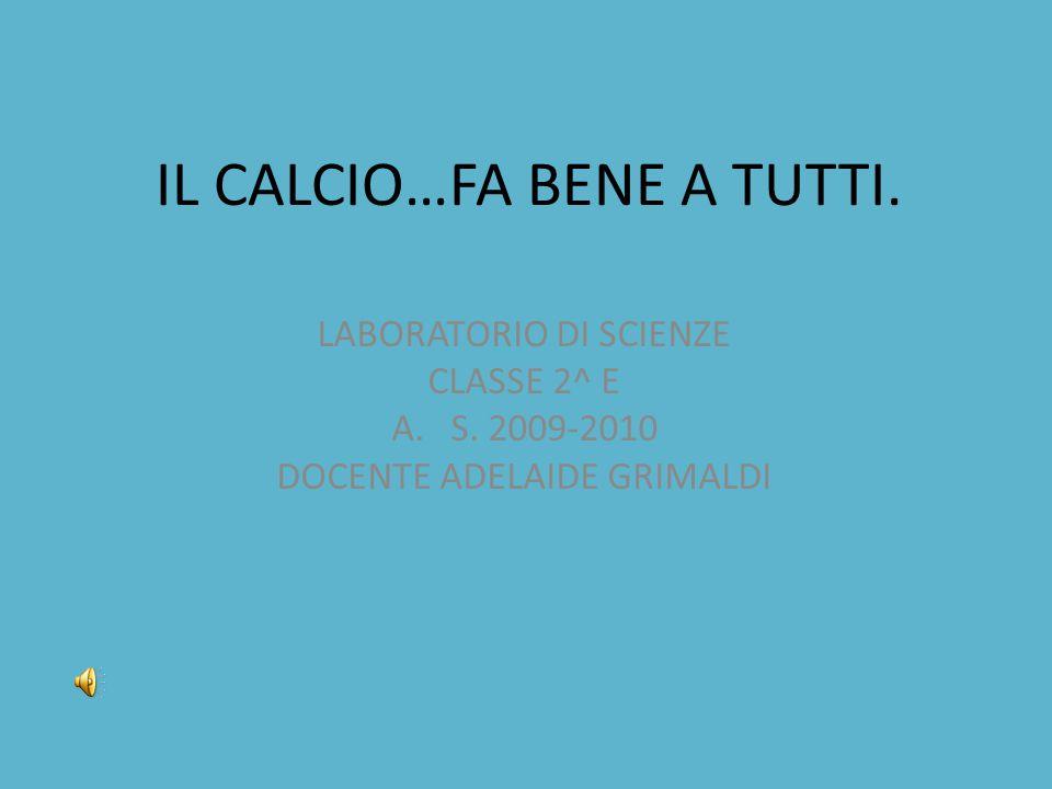 IL CALCIO…FA BENE A TUTTI. LABORATORIO DI SCIENZE CLASSE 2^ E A.S. 2009-2010 DOCENTE ADELAIDE GRIMALDI