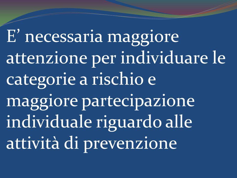 E necessaria maggiore attenzione per individuare le categorie a rischio e maggiore partecipazione individuale riguardo alle attività di prevenzione