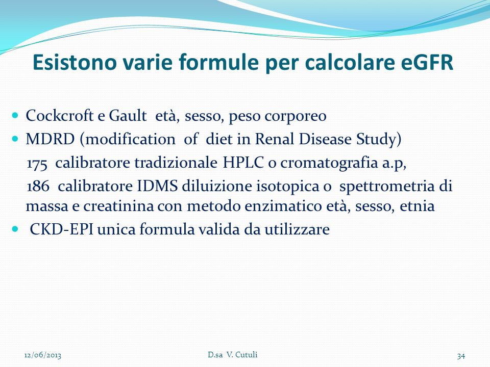 Esistono varie formule per calcolare eGFR Cockcroft e Gault età, sesso, peso corporeo MDRD (modification of diet in Renal Disease Study) 175 calibrato